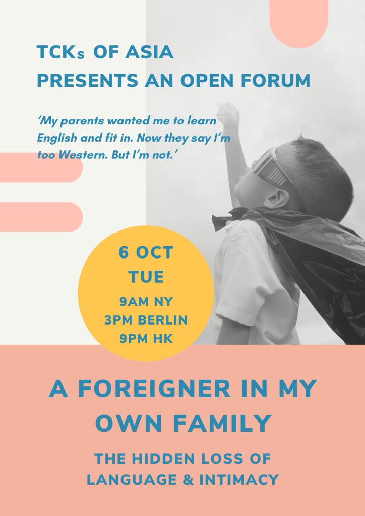 Poster: TCKs of Asia presents an open forum. A Foreigner in My Own Family: The Hidden Loss of Language & Intimacy. Tue, 6 Oct, 9AM NY, 3PM Berlin, 9PM HK.